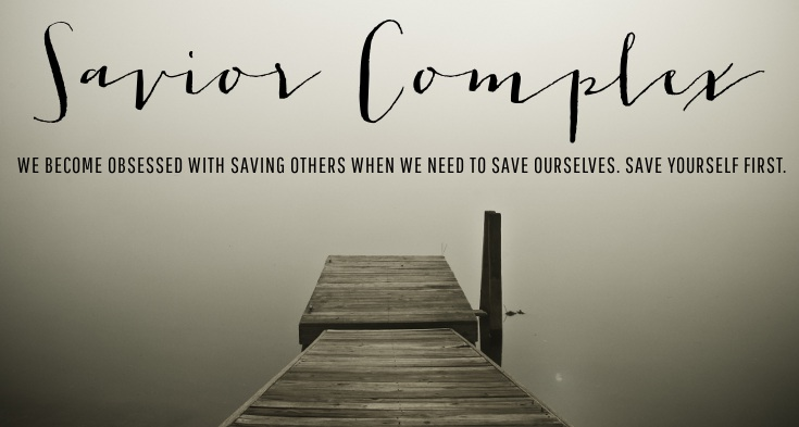 Savior Complex | We become obsessed with saving others when we really want to be saved. It's important to save yourself first.