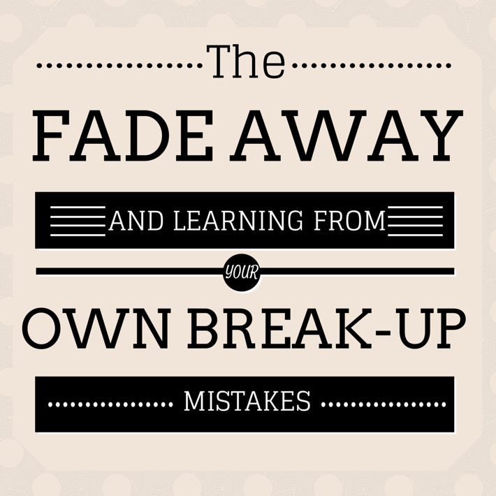 The Fade Away and Learning from Your Own Break Up Mistakes