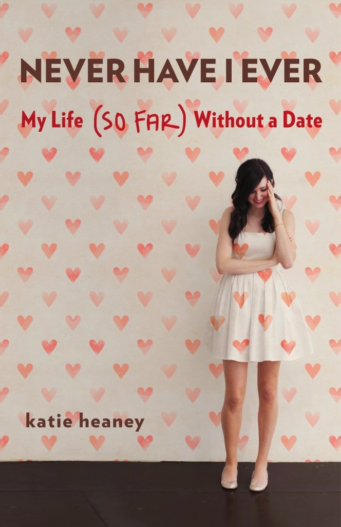 Never Have I Ever: My Life (So Far) Without a Date by Katie Heaney