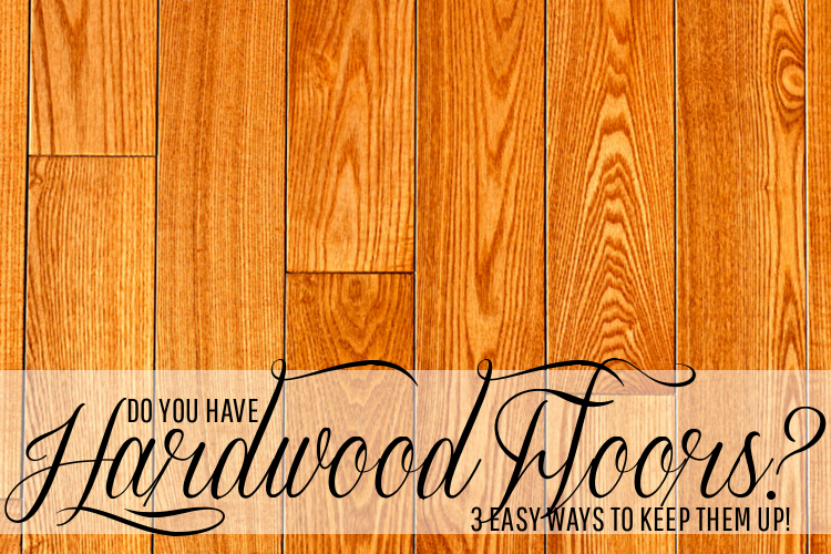 Do You Have Hardwood Floors? 3 Easy Ways to Keep Them Up!