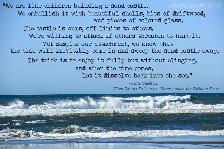 """We are like children building a sand castle. We embellish it with beautiful shells, bits of driftwood, and pieces of colored glass. The castle is ours, off limits to others. We're willing to attack if others threaten to hurt it. Yet despite our attachment, we know that the tide will inevitably come in and sweep the sand castle away. The trick is to enjoy it fully but without clinging, and when the time comes, let it dissolve back into the sea."" Pema Chodron"