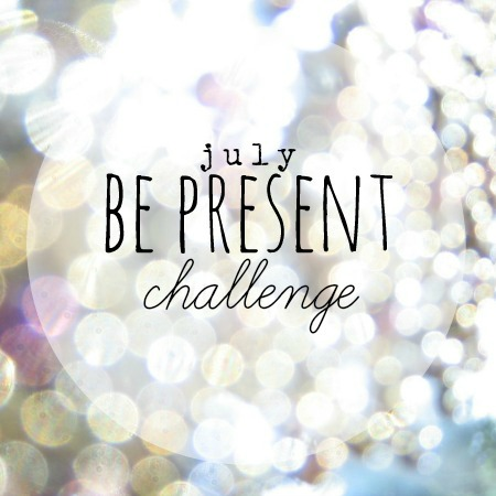 July 12×30 Challenge: Be Present