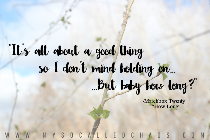 """It's all about a good thing so I don't mind holding on... But baby how long?"" - Matchbox Twenty ""How Long"""