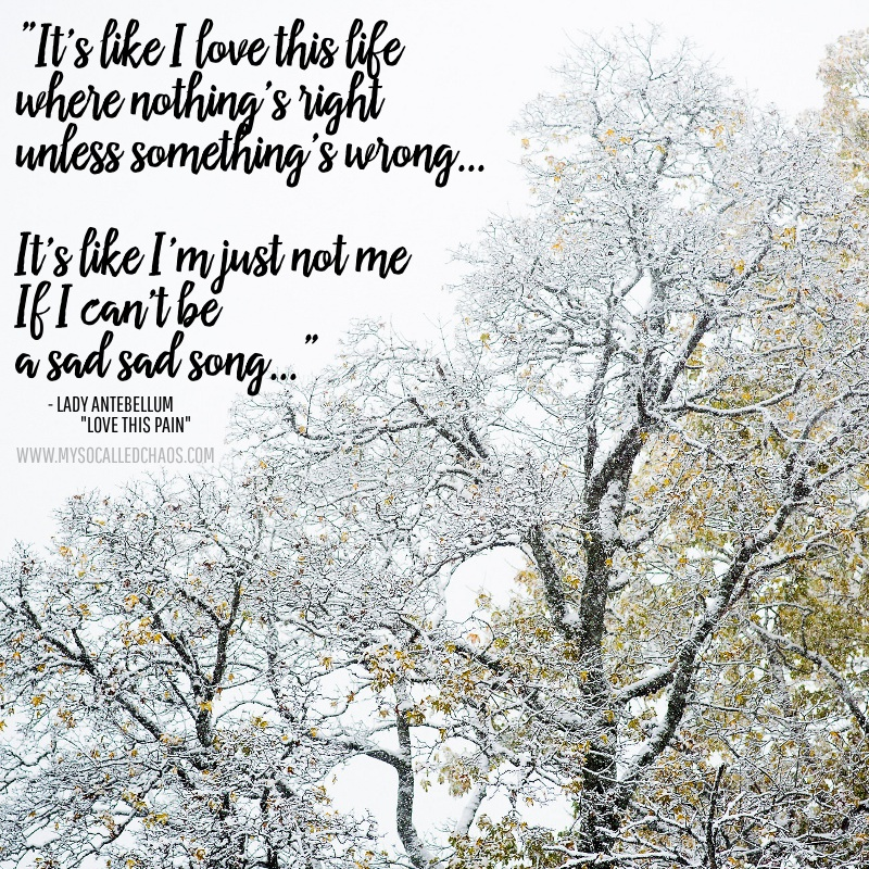 """It's like I love this life where nothing's right unless somethings wrong... It's like I""m just not me, if I can't be, a sad sad song..."" - Lady Antebellum ""Love This Pain"""