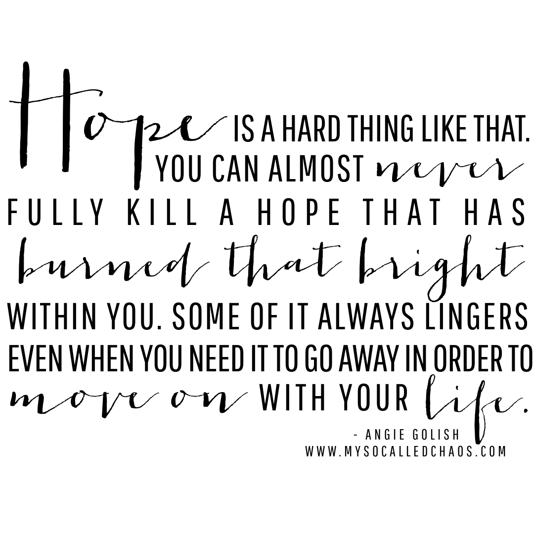 """Hope is a hard thing like that. You can almost never fully kill a hope that has burned that bright within you. Some of it always lingers , even when you need it to go away in order to move on with your life."" - Angie Golish"