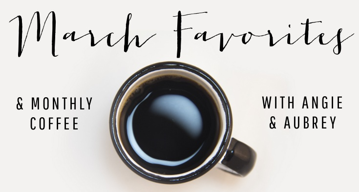 March Favorites & Monthly Coffee with Angie & Aubrey