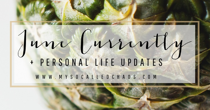 Currently in June + Life Updates
