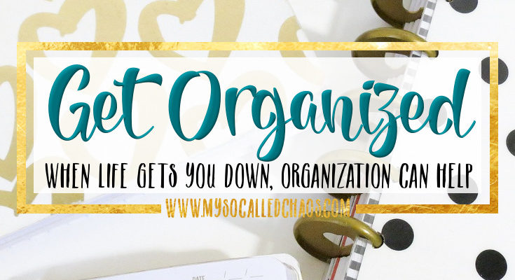 When Life Gets You Down, Get Organized!